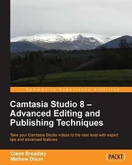 Camtasia Studio 8 - Advanced Editing and Publishing Techniques von [Broadley, Claire, Dixon, Mathew]