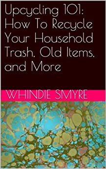 Upcycling 101: How To Recycle Your Household Trash, Old Items, and More by [Smyre, Whindie]