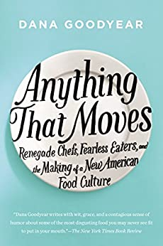 Anything That Moves: Renegade Chefs, Fearless Eaters, and the Making of a New American Food Culture par [Goodyear, Dana]