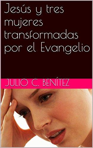 Jesús y tres mujeres transformadas por el Evangelio (Comentarios bíblicos nº 26) por Julio C.  Benítez