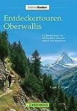 Entdeckentouren Oberwallis: 43 Wanderungen mit 4000er-Blick zwischen Aletsch und Matterhorn