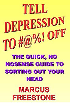 Tell Depression To #@%! Off: The quick, no nonsense guide to sorting out your head by [Freestone, Marcus]