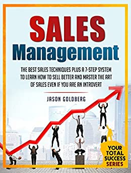 Sales Management: The Best Sales Techniques Plus A 7-Step System To Learn How To Sell Better And Master The Art Of Selling Even If You Are An Introvert ... Success Series Book 8) (English Edition) von [Goldberg, Jason]