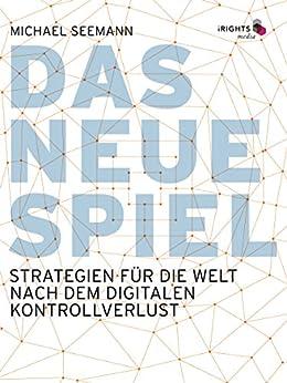 Das neue Spiel: Strategien für die Welt nach dem digitalen Kontrollverlust von [Seemann, Michael]