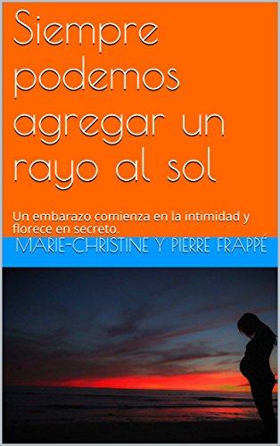 Siempre podemos agregar un rayo al sol: Un embarazo comienza en la intimidad y florece en secreto. (Spanish Edition)