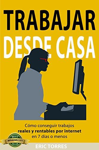 Trabajar desde Casa: Cómo Conseguir Trabajos Reales y Rentables por Internet en 7 Días o Menos por Eric Torres