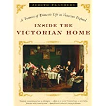 Inside the Victorian Home: A Portrait of Domestic Life in Victorian England by Judith Flanders (2005-11-18)