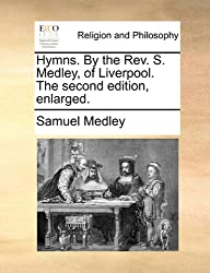 Hymns. By the Rev. S. Medley, of Liverpool. The second edition, enlarged.