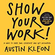 Show Your Work! 10 Ways to Show Your Creativity and Get Discovered: 10 Ways to Share Your Creativity and Get D