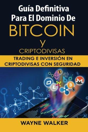 Guía Definitiva Para El Dominio De Bitcoin y Criptodivisas: Trading e Inversión En Criptodivisas Con Seguridad por Wayne Walker