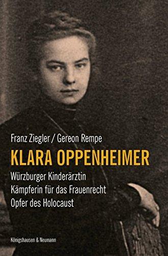 Klara Oppenheimer: Würzburger Kinderärztin. Kämpferin für das Frauenrecht. Opfer des Holocaust.