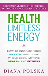 Health Limitless Energy: How to Increase Your Energy, Heal Your Whole Body, Improve Health and Fitness