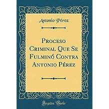 Proceso Criminal Que Se Fulminó Contra Antonio Pérez (Classic Reprint)