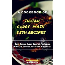 Indian Curry Main Dish Recipes Cook up the Best Indian Curry Recipes Featuring Chicken, Lentils, Potatoes, And More (English Edition)