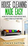 House Cleaning: House Cleaning Made Easy: How to Clean your House Fast, Easy and Clutter Free (House Cleaning, House Organizing, Organized House, Easy Home Cleaning, Minimalism, Cleaning)