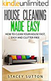 House Cleaning: House Cleaning Made Easy: How to Clean your House Fast, Easy and Clutter Free (House Cleaning, House Organizing, Organized House, Easy ... Home Cleaning, Minimalism, Cleaning)