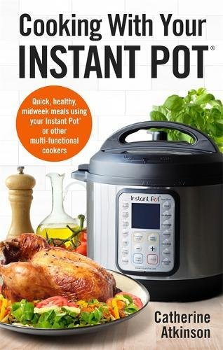 Cooking With Your Instant Pot: Quick, Healthy, Midweek Meals Using Your Instant Pot or Other Multi-functional Cookers