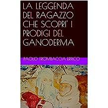 LA LEGGENDA DEL RAGAZZO CHE SCOPRI' I PRODIGI DEL GANODERMA (Italian Edition)