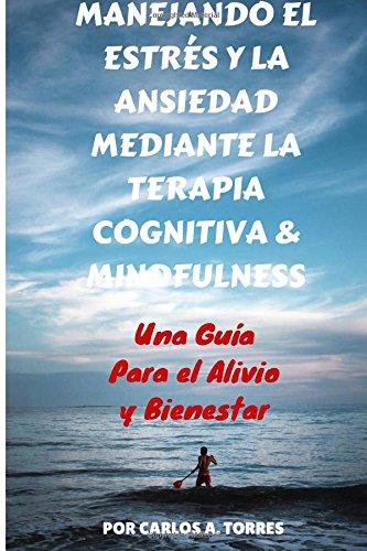 Manejando el Estres y la Ansiedad Mediante Terapia Cognitiva & Mindfulness: Una Guía Para El Alivio Y Bienestar