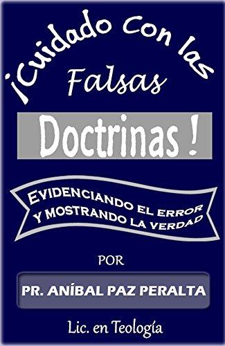 ¡Cuidado con las falsas Doctrinas!: Evidenciando el error y mostrando la verdad por Aníbal Paz Peralta