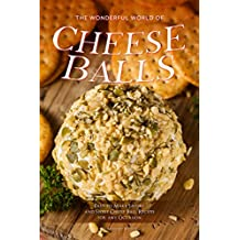 The Wonderful World of Cheese Balls: Easy to Make Savory and Sweet Cheese Ball Recipes for any Occasion (English Edition)