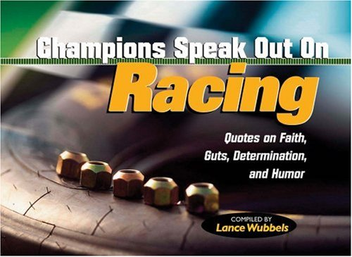 Champions Speak Out On Racing: Determinations, And Humor Quotes On Faith And Guts por Lance Wubbels