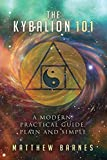 The Kybalion 101: a modern, practical guide, plain and simple (The Ancient Egyptian Enlightenment Series)