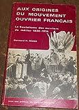 Aux origines du mouvement ouvrier français - Le socialisme des ouvriers de métier, 1830-1914
