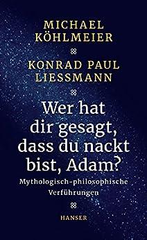 Wer hat dir gesagt, dass du nackt bist, Adam?: Mythologisch-philosophische Verführungen (German Edition) by [Köhlmeier, Michael, Liessmann, Konrad Paul]