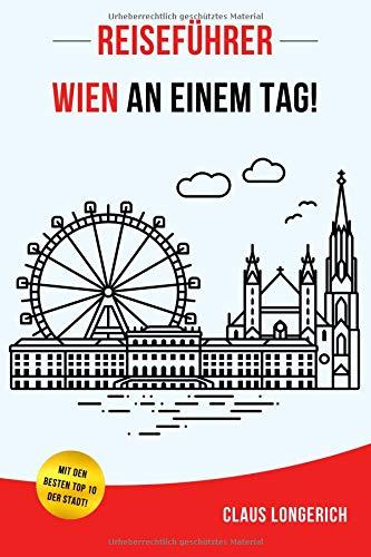 Reiseführer Wien an einem Tag!: Entdecke in kurzer Zeit die besten Sehenswürdigkeiten, Hotels, Restaurants, Kunst, Kultur und Ausflüge mit Kindern in der bezaubernden Donaustadt!