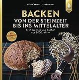Backen von der Steinzeit bis ins Mittelalter: Brot, Gebäck und Kuchen aus 8000 Jahren - Achim Werner