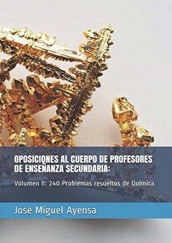 OPOSICIONES AL CUERPO DE PROFESORES DE ENSEÑANZA SECUNDARIA:: Volumen II: 240 Problemas resueltos de Química por José Miguel Ayensa