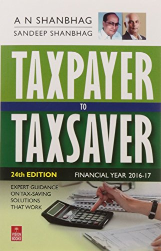 Taxpayer to Taxsaver (FY: 2016-17): Expert Guidance On Tax-Saving Solutions That Work