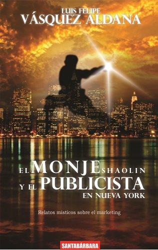 El  monje Shaolin y  el  publicista de Nueva York (relatos místicos sobre el marketing nº 1) por Luis Felipe Vásquez Aldana