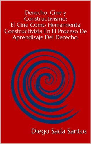 Derecho, Cine y Constructivismo: El Cine Como Herramienta Constructivista En El Proceso De Aprendizaje Del Derecho. por Diego Sada Santos