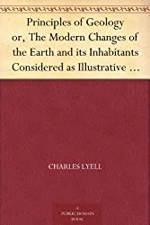 Principles of Geology or, The Modern Changes of the Earth and its Inhabitants Considered as Illustrative of Geology