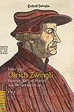 Ulrich Zwingli: Prophet, Ketzer, Pionier des Protestantismus
