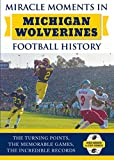 Miracle Moments in Michigan Wolverines Football History: The Turning Points, the Memorable Games, the Incredible Records
