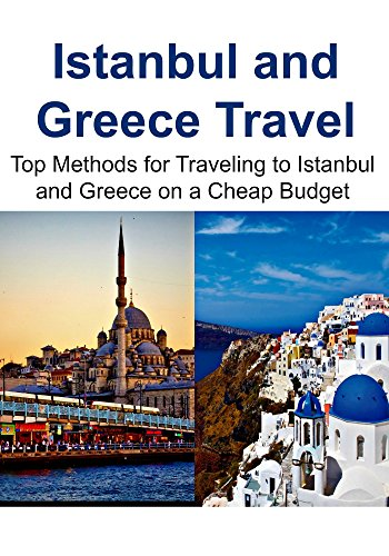 Istanbul and Greece Travel:  Top Methods for Traveling to Istanbul and Greece on a Cheap Budget: (Istanbul, Istanbul Travel Guide, Greece Travel Guide, Greece Travel) (English Edition)