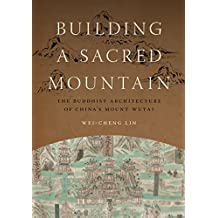 Building a Sacred Mountain: The Buddhist Architecture of China's Mount Wutai (A China Program Book)