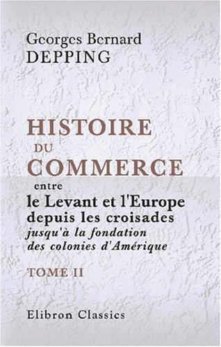 Histoire du commerce entre le Levant et l\'Europe depuis les croisades jusqu\'à la fondation des colonies d\'Amérique: Tome 2 par Georges Bernard Depping