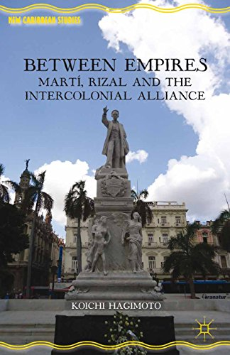 Koichi Hagimoto - Between Empires: Martí, Rizal, and the Intercolonial Alliance (New Caribbean Studies)
