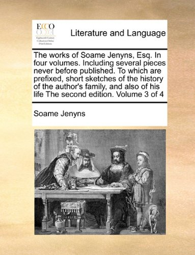 The works of Soame Jenyns, Esq. In four volumes. Including several pieces never before published. To which are prefixed, short sketches of the history ... of his life The second edition. Volume 3 of 4