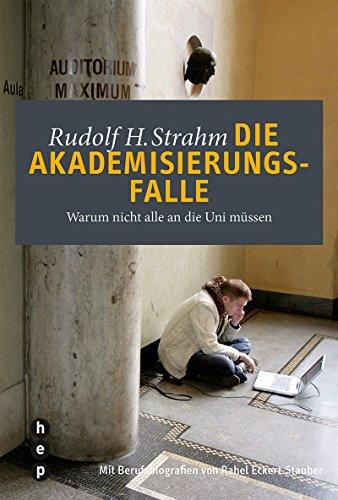 Die Akademisierungsfalle: Warum nicht alle an die Uni müssen   Mit Berufsbiografien von Rahel Eckert-Stauber