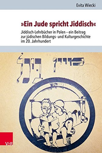 »Ein Jude spricht Jiddisch«: Jiddisch-Lehrbücher in Polen – ein Beitrag zur jüdischen Bildungs- und Kulturgeschichte im 20. Jahrhundert (Jüdische Religion, Geschichte und Kultur (JRGK), Band 28)