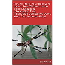 How to Make Your Backyard Insect Free Without Using Toxic Chemicals: Information That Insecticide Companies Don't Want You to Know About (English Edition)