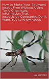 How to Make Your Backyard Insect Free Without Using Toxic Chemicals: Information That Insecticide Companies Don't Want You to Know About