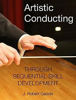 Artistic Conducting: Through Sequential Skill Development (English Edition) par [Gaddis, J. Robert]