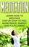 Meditation: Learn How To Meditate Step By Step To Feel More Peace, Energy And Fullfillment. (Meditation techniques, Mindfulness, Yoga, Peace) (English Edition)