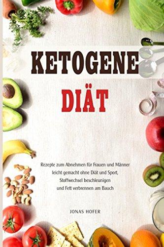 Ketogene Diät Rezepte zum Abnehmen für Frauen und Männer leicht gemacht ohne Diät und Sport, Stoffwechsel beschleunigen und Fett verbrennen am Bauch